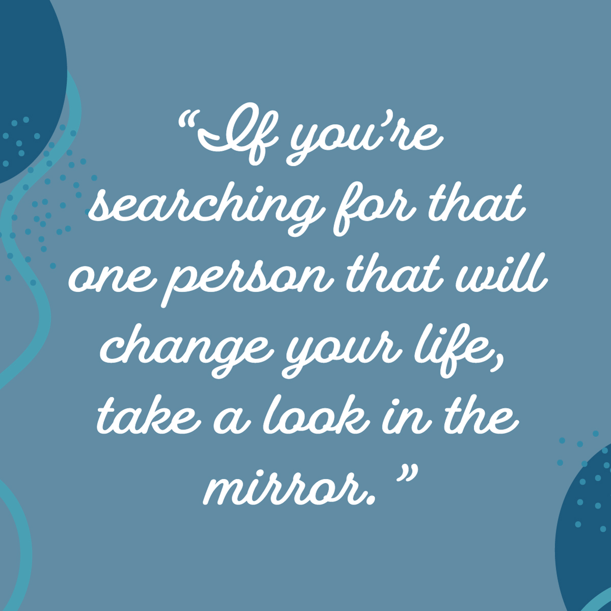 If you're searching for that one person that will change your life, take a look in the mirror