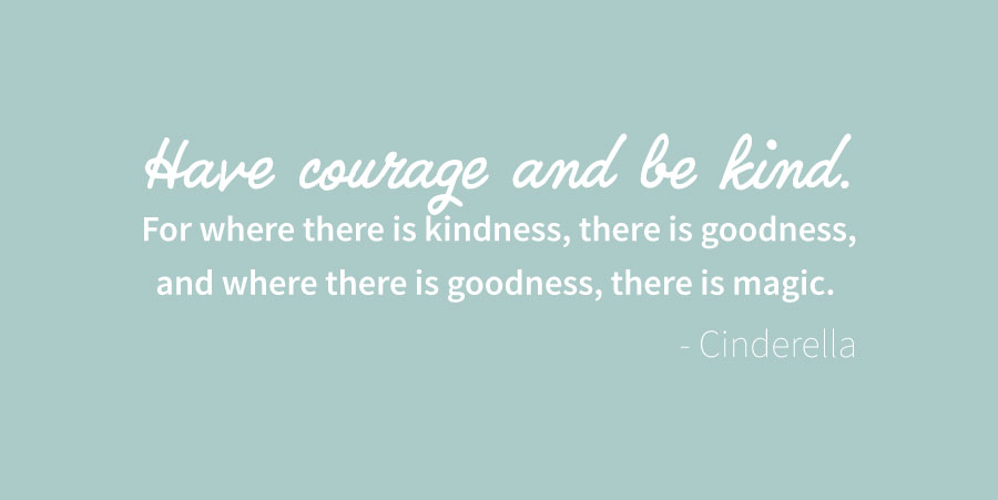 Have courage and be kind. For where there is kindness, there is goodness, and where there is goodness, there is magic.