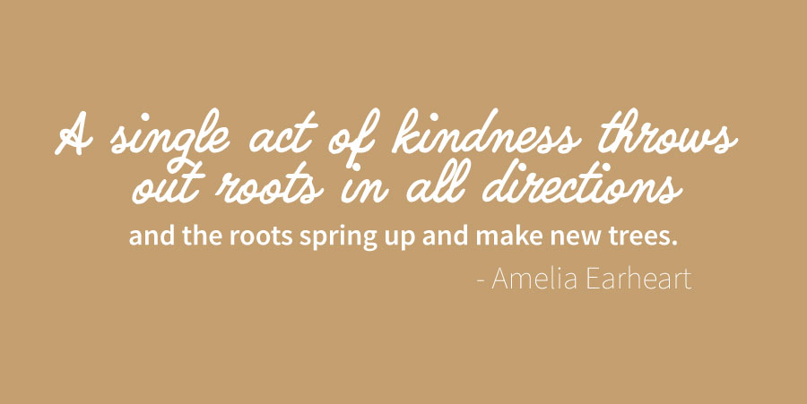 A single act of kindness throws out roots in all directions and the roots spring up and make new trees.