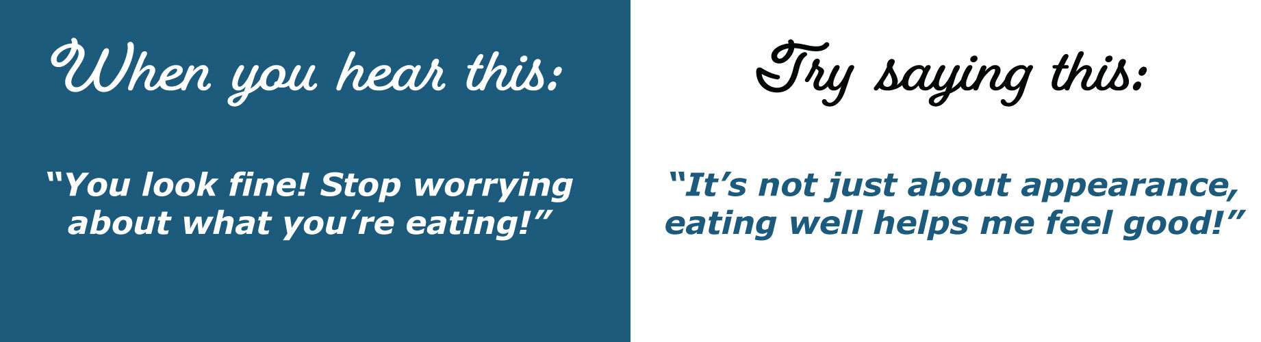 """If they say… """"You look fine! Stop worrying about what you're eating!"""" You could respond… """"It's not just about appearance, balanced eating helps me feel my best!"""""""
