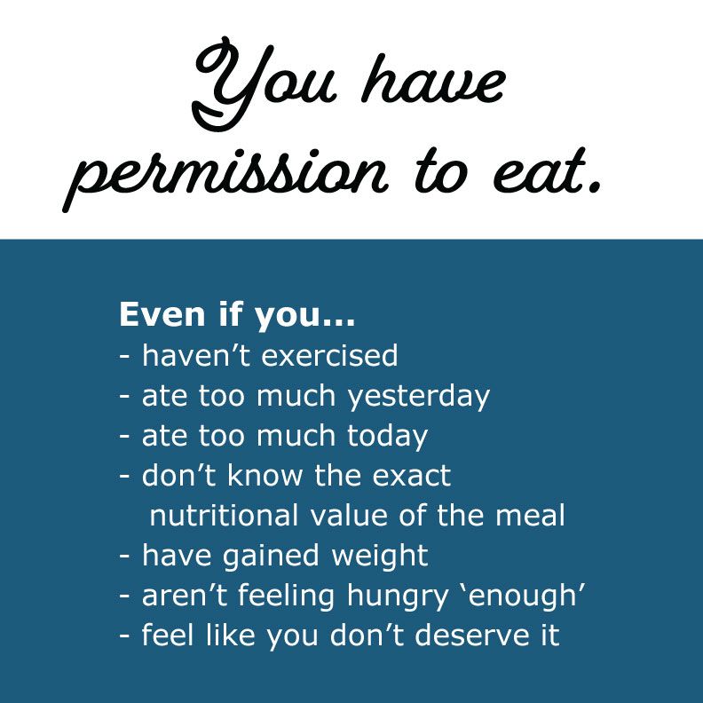 You have permission to eat. Even if you... - haven't exercised - ate too much yesterday - ate too much today - don't know the exact    nutritional value of the meal - have gained weight - aren't feeling hungry 'enough' - feel like you don't deserve it