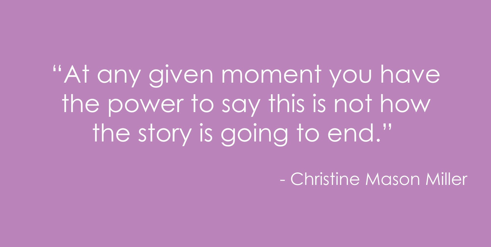 """At any given moment you have the power to say this is not how the story is going to end."" ― Christine Mason Miller"
