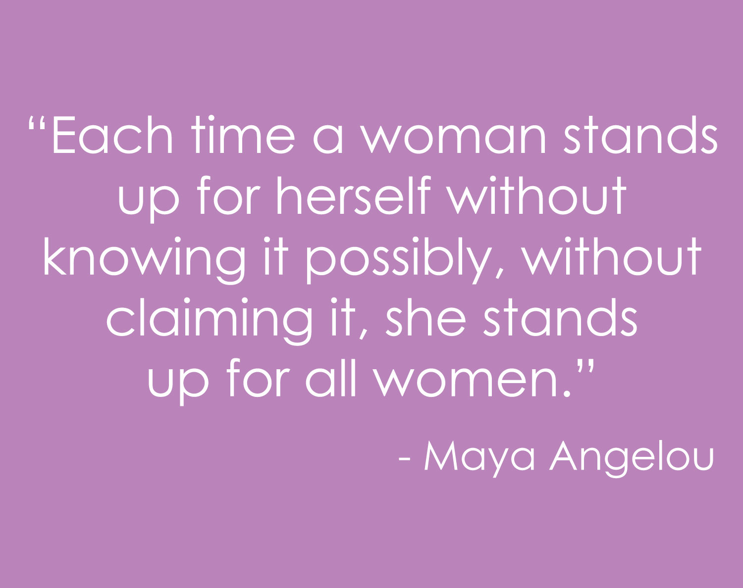 """Each time a woman stands up for herself without knowing it possibly, without claiming it, she stands up for all women."" — Maya Angelou"