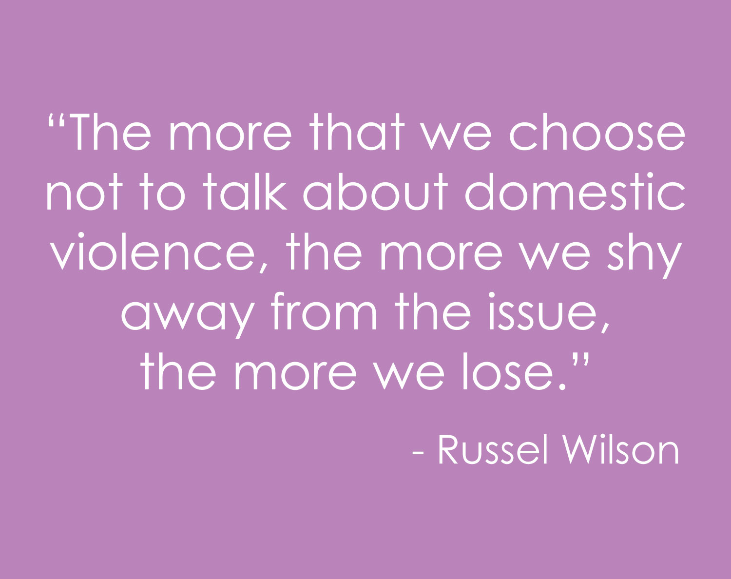 """The more that we choose not to talk about domestic violence, the more we shy away from the issue, the more we lose."" ― Russell Wilson"