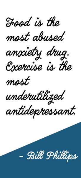 """""""Food is the most abused anxiety drug. Exercise is the most underutilized antidepressant."""" -Bill Phillips"""