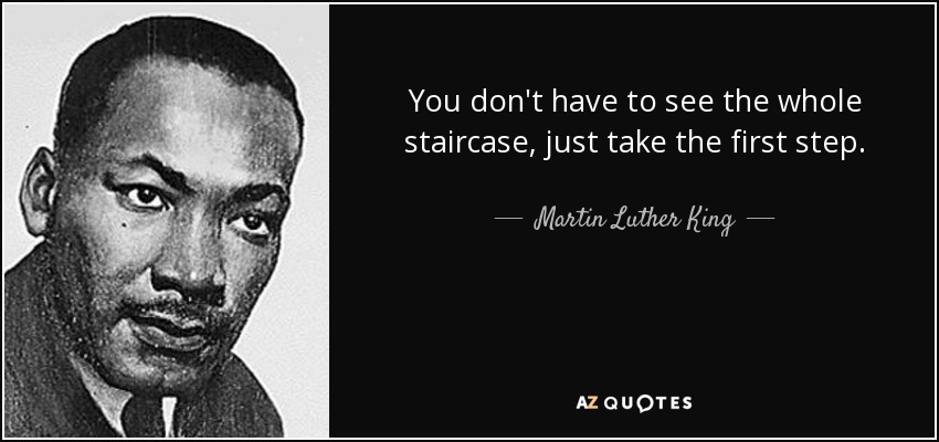 You don't have to see the whole staircase, just take the first step - Martin Luther King